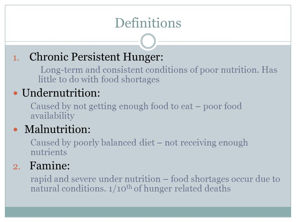 Definitions 1. Chronic Persistent Hunger: Long-term and consistent conditions of poor nutrition. Has little to do with food shortages Undernutrition: