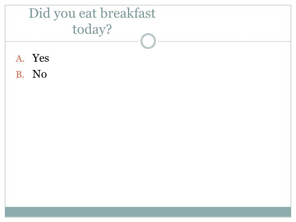 Did you eat breakfast today? A. Yes B. No
