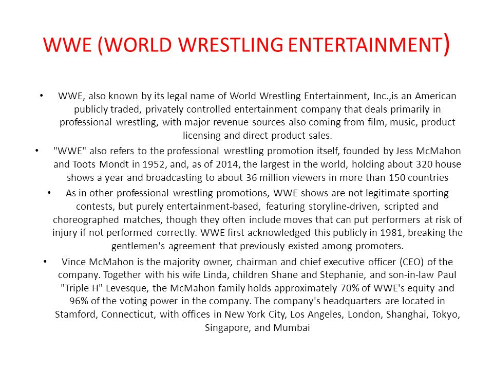 WWE (WORLD WRESTLING ENTERTAINMENT ) WWE, also known by its legal name of World Wrestling Entertainment, Inc.,is an American publicly traded, privatel