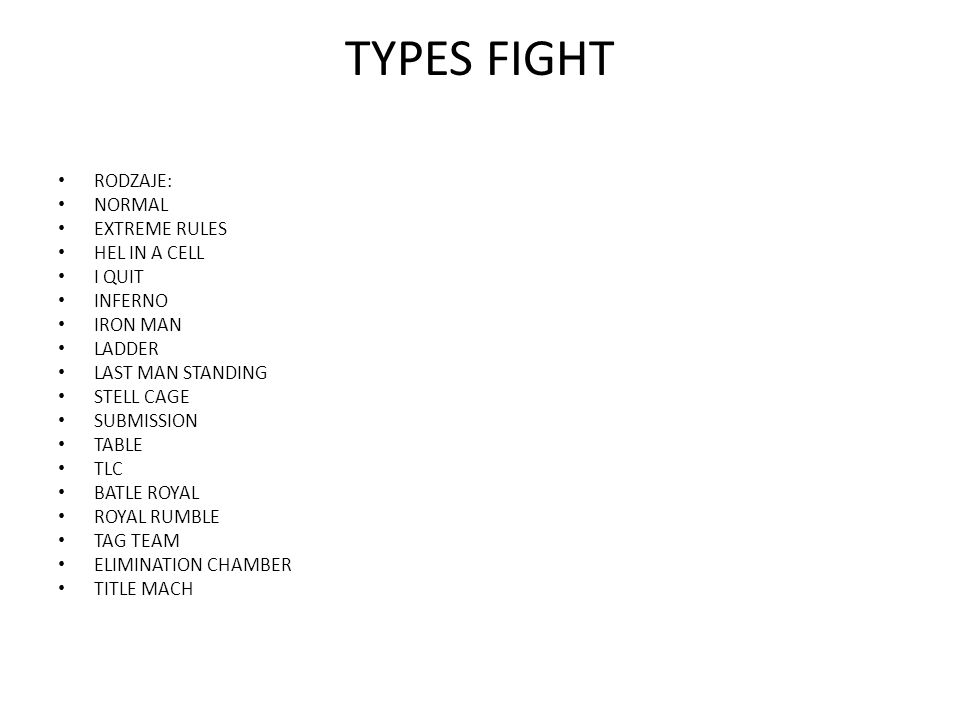 TYPES FIGHT RODZAJE: NORMAL EXTREME RULES HEL IN A CELL I QUIT INFERNO IRON MAN LADDER LAST MAN STANDING STELL CAGE SUBMISSION TABLE TLC BATLE ROYAL R