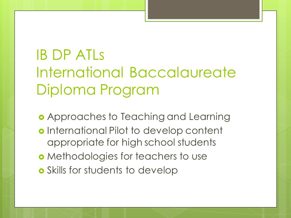 IB DP ATLs International Baccalaureate Diploma Program  Approaches to Teaching and Learning  International Pilot to develop content appropriate for high school students  Methodologies for teachers to use  Skills for students to develop