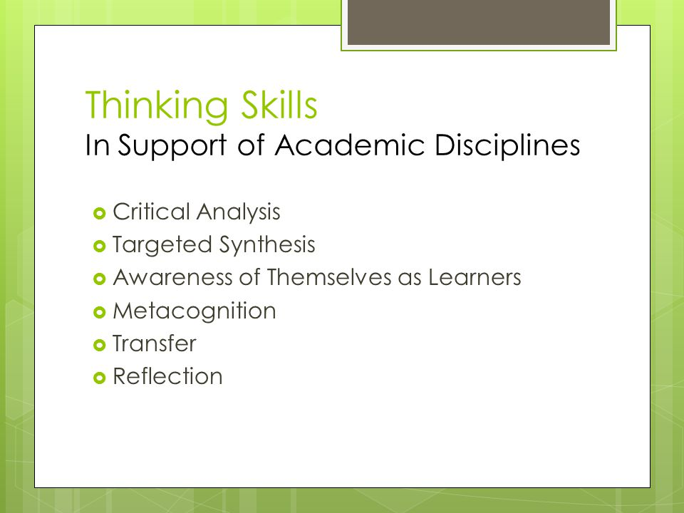Thinking Skills In Support of Academic Disciplines  Critical Analysis  Targeted Synthesis  Awareness of Themselves as Learners  Metacognition  Transfer  Reflection