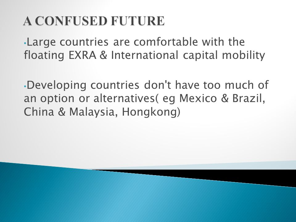Large countries are comfortable with the floating EXRA & International capital mobility Developing countries don t have too much of an option or alternatives( eg Mexico & Brazil, China & Malaysia, Hongkong)
