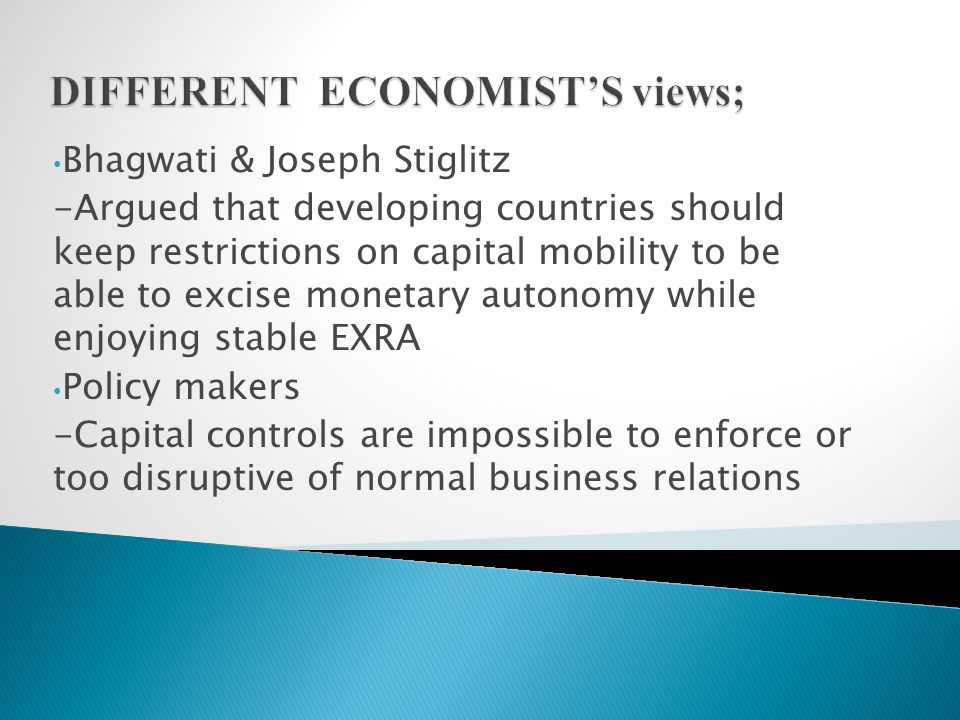Bhagwati & Joseph Stiglitz -Argued that developing countries should keep restrictions on capital mobility to be able to excise monetary autonomy while enjoying stable EXRA Policy makers -Capital controls are impossible to enforce or too disruptive of normal business relations