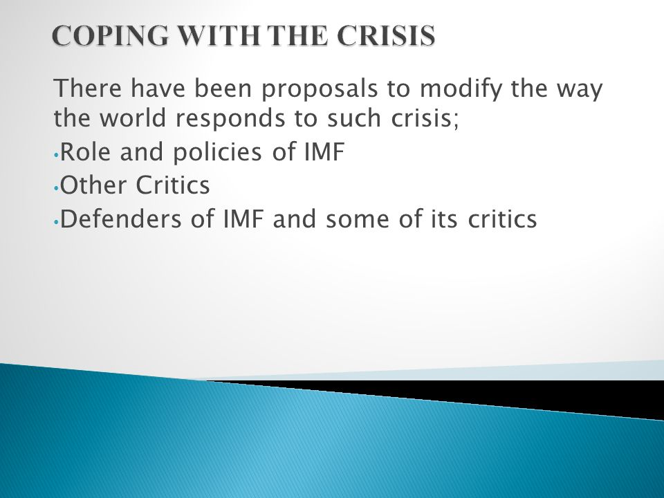 There have been proposals to modify the way the world responds to such crisis; Role and policies of IMF Other Critics Defenders of IMF and some of its critics