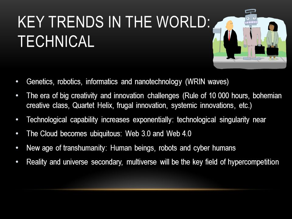 KEY TRENDS IN THE WORLD: TECHNICAL Genetics, robotics, informatics and nanotechnology (WRIN waves) The era of big creativity and innovation challenges (Rule of 10 000 hours, bohemian creative class, Quartet Helix, frugal innovation, systemic innovations, etc.) Technological capability increases exponentially: technological singularity near The Cloud becomes ubiquitous: Web 3.0 and Web 4.0 New age of transhumanity: Human beings, robots and cyber humans Reality and universe secondary, multiverse will be the key field of hypercompetition