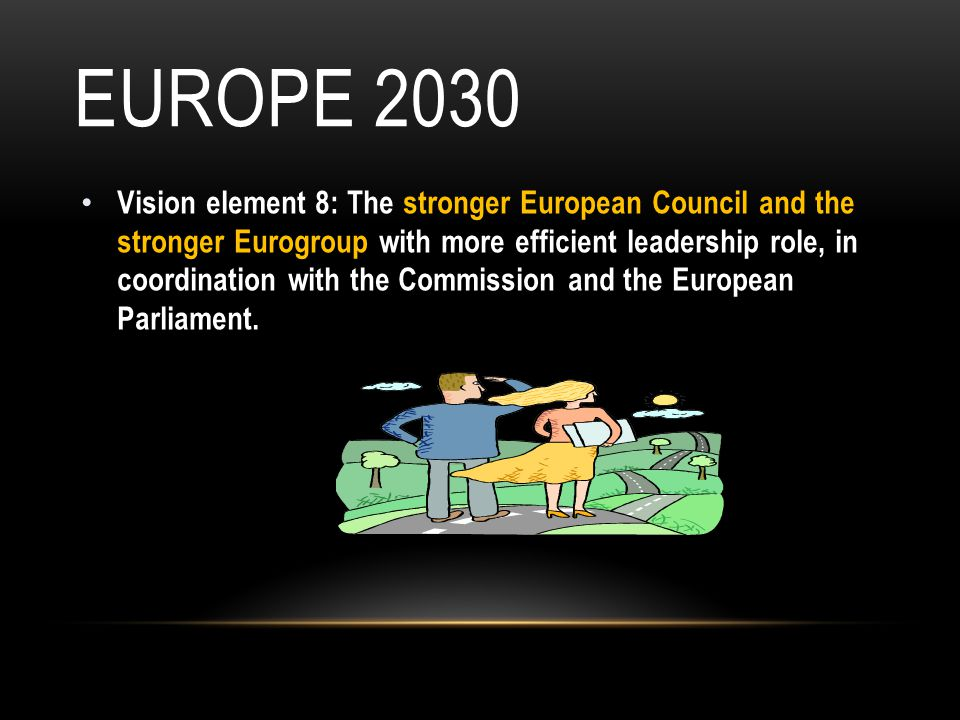 EUROPE 2030 Vision element 8: The stronger European Council and the stronger Eurogroup with more efficient leadership role, in coordination with the Commission and the European Parliament.