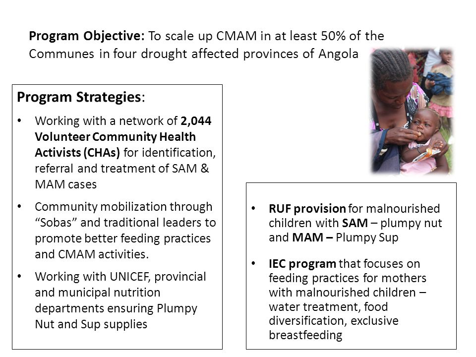 Program Objective: To scale up CMAM in at least 50% of the Communes in four drought affected provinces of Angola RUF provision for malnourished children with SAM – plumpy nut and MAM – Plumpy Sup IEC program that focuses on feeding practices for mothers with malnourished children – water treatment, food diversification, exclusive breastfeeding Program Strategies: Working with a network of 2,044 Volunteer Community Health Activists (CHAs) for identification, referral and treatment of SAM & MAM cases Community mobilization through Sobas and traditional leaders to promote better feeding practices and CMAM activities.