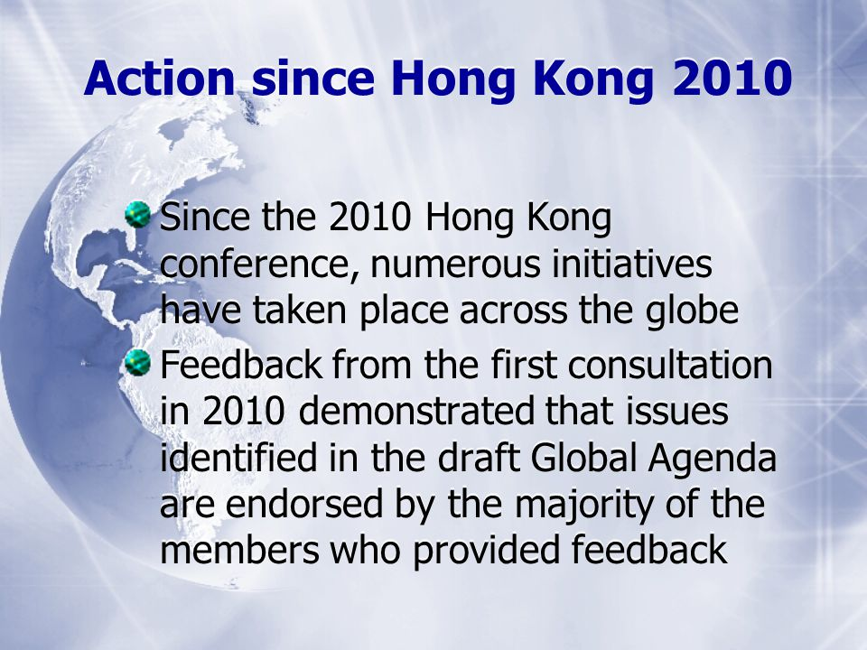 Since the 2010 Hong Kong conference, numerous initiatives have taken place across the globe Feedback from the first consultation in 2010 demonstrated that issues identified in the draft Global Agenda are endorsed by the majority of the members who provided feedback Since the 2010 Hong Kong conference, numerous initiatives have taken place across the globe Feedback from the first consultation in 2010 demonstrated that issues identified in the draft Global Agenda are endorsed by the majority of the members who provided feedback Action since Hong Kong 2010