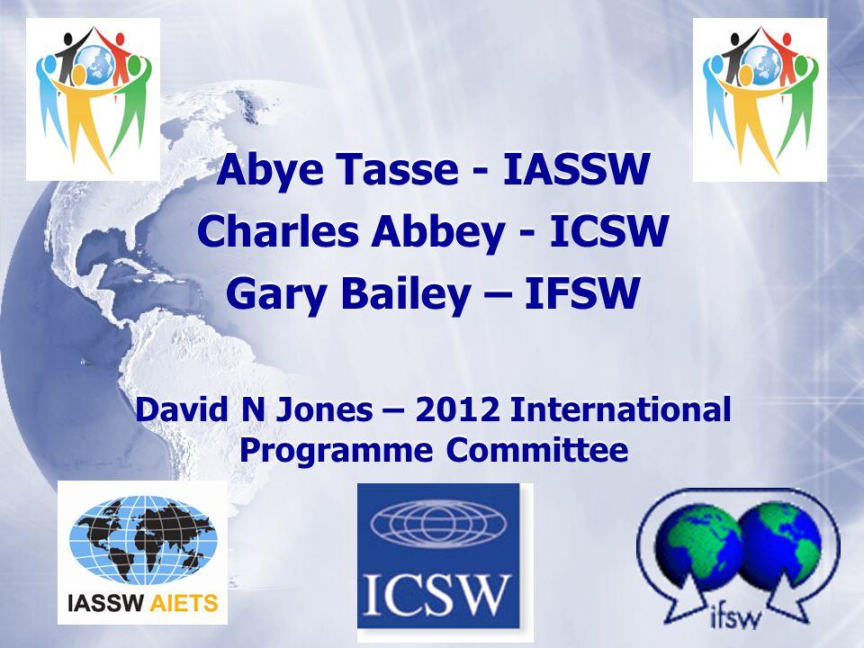 Abye Tasse - IASSW Charles Abbey - ICSW Gary Bailey – IFSW David N Jones – 2012 International Programme Committee Abye Tasse - IASSW Charles Abbey - ICSW Gary Bailey – IFSW David N Jones – 2012 International Programme Committee