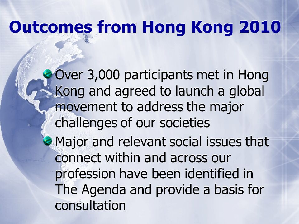 Outcomes from Hong Kong 2010 Over 3,000 participants met in Hong Kong and agreed to launch a global movement to address the major challenges of our societies Major and relevant social issues that connect within and across our profession have been identified in The Agenda and provide a basis for consultation Over 3,000 participants met in Hong Kong and agreed to launch a global movement to address the major challenges of our societies Major and relevant social issues that connect within and across our profession have been identified in The Agenda and provide a basis for consultation