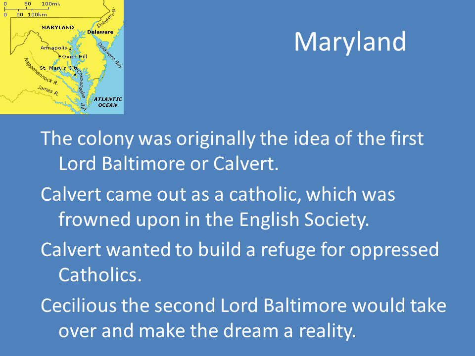 Maryland The colony was originally the idea of the first Lord Baltimore or Calvert.