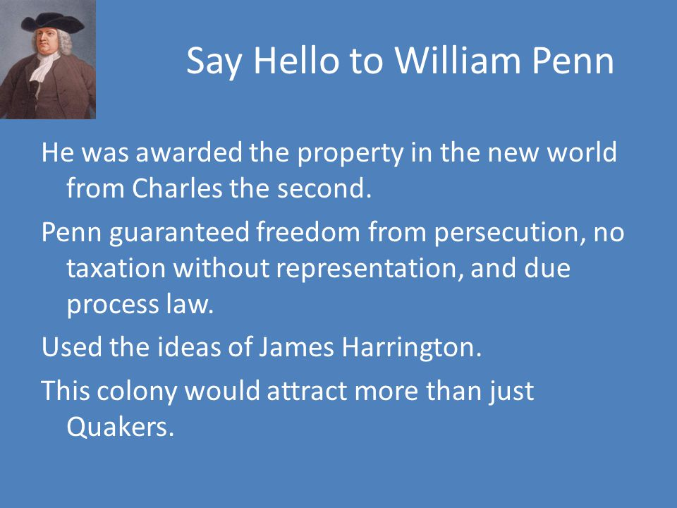 Say Hello to William Penn He was awarded the property in the new world from Charles the second.