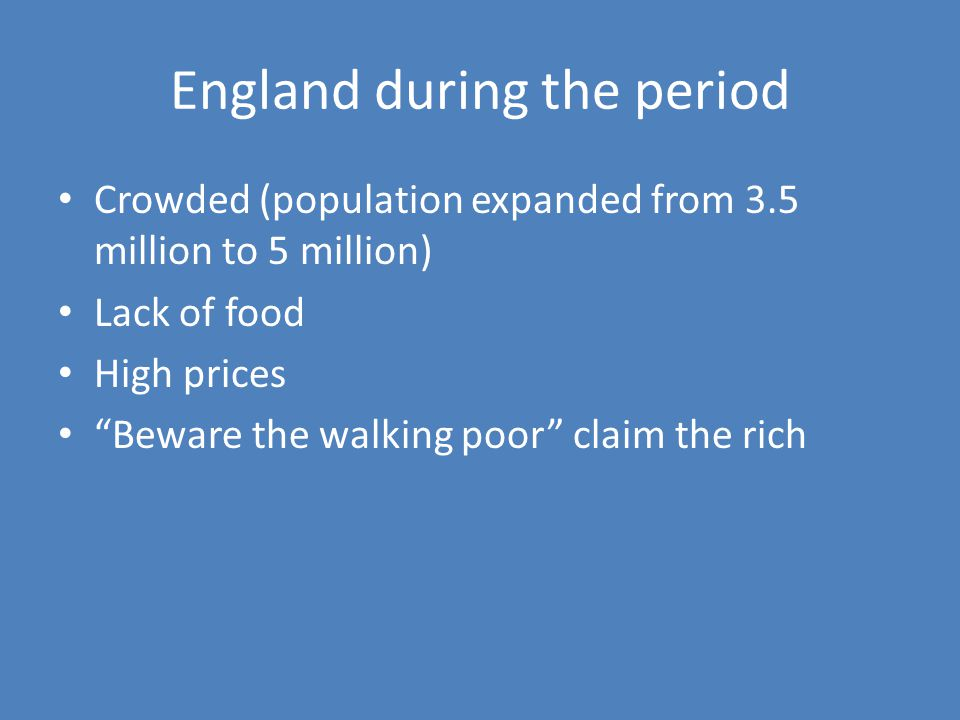 England during the period Crowded (population expanded from 3.5 million to 5 million) Lack of food High prices Beware the walking poor claim the rich