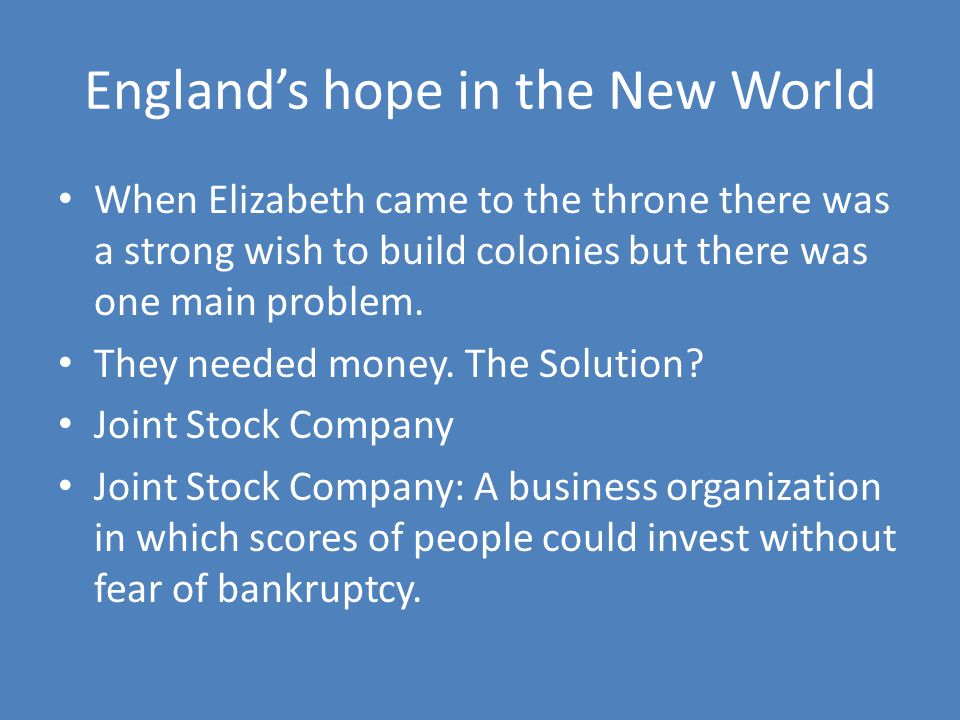 England's hope in the New World When Elizabeth came to the throne there was a strong wish to build colonies but there was one main problem.