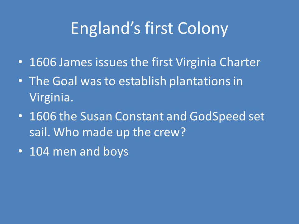 England's first Colony 1606 James issues the first Virginia Charter The Goal was to establish plantations in Virginia.