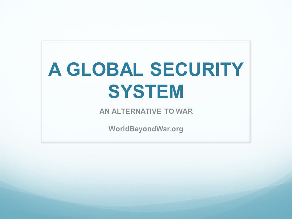 A GLOBAL SECURITY SYSTEM AN ALTERNATIVE TO WAR WorldBeyondWar.org