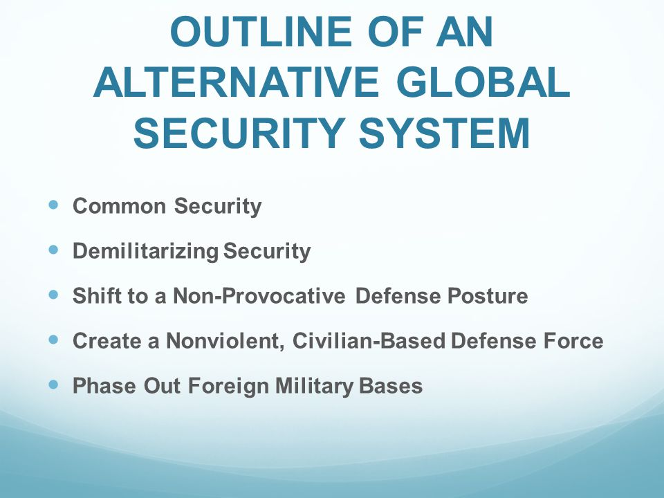 OUTLINE OF AN ALTERNATIVE GLOBAL SECURITY SYSTEM Common Security Demilitarizing Security Shift to a Non-Provocative Defense Posture Create a Nonviolent, Civilian-Based Defense Force Phase Out Foreign Military Bases