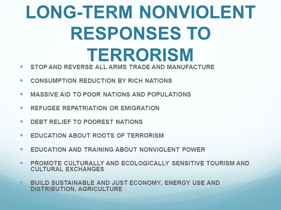 LONG-TERM NONVIOLENT RESPONSES TO TERRORISM STOP AND REVERSE ALL ARMS TRADE AND MANUFACTURE CONSUMPTION REDUCTION BY RICH NATIONS MASSIVE AID TO POOR NATIONS AND POPULATIONS REFUGEE REPATRIATION OR EMIGRATION DEBT RELIEF TO POOREST NATIONS EDUCATION ABOUT ROOTS OF TERRORISM EDUCATION AND TRAINING ABOUT NONVIOLENT POWER PROMOTE CULTURALLY AND ECOLOGICALLY SENSITIVE TOURISM AND CULTURAL EXCHANGES BUILD SUSTAINABLE AND JUST ECONOMY, ENERGY USE AND DISTRIBUTION, AGRICULTURE