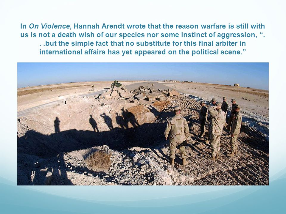 In On Violence, Hannah Arendt wrote that the reason warfare is still with us is not a death wish of our species nor some instinct of aggression, ...but the simple fact that no substitute for this final arbiter in international affairs has yet appeared on the political scene.
