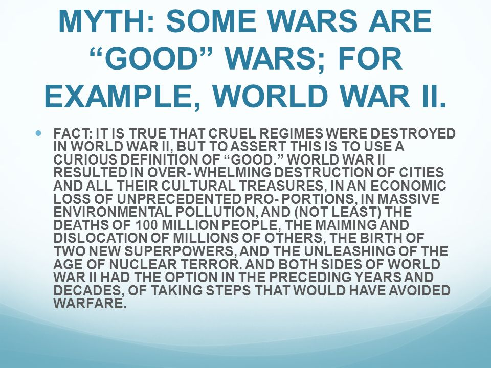 MYTH: SOME WARS ARE GOOD WARS; FOR EXAMPLE, WORLD WAR II.