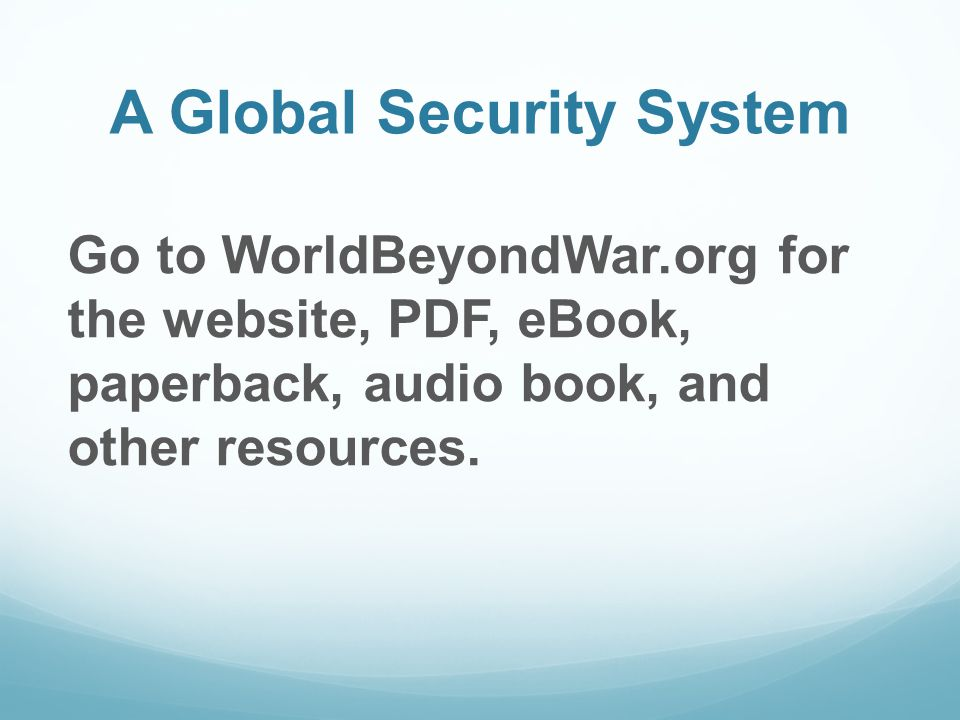 A Global Security System Go to WorldBeyondWar.org for the website, PDF, eBook, paperback, audio book, and other resources.