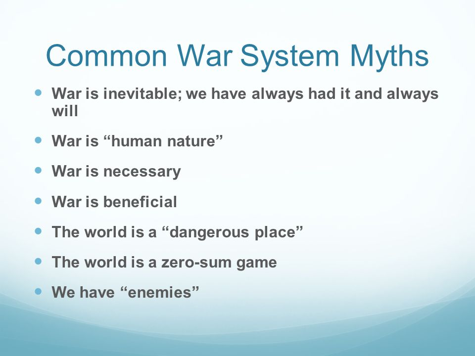 Common War System Myths War is inevitable; we have always had it and always will War is human nature War is necessary War is beneficial The world is a dangerous place The world is a zero-sum game We have enemies