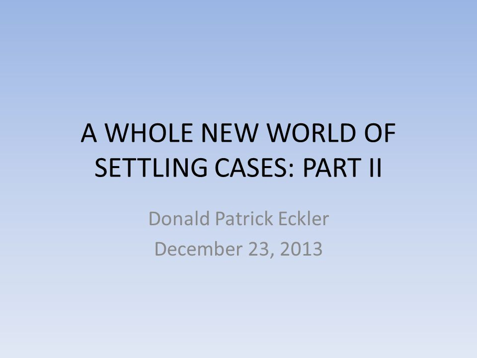 A WHOLE NEW WORLD OF SETTLING CASES: PART II Donald Patrick Eckler December 23, 2013
