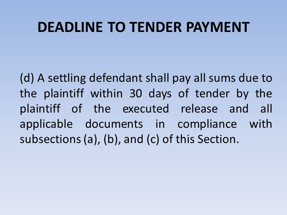 DEADLINE TO TENDER PAYMENT (d) A settling defendant shall pay all sums due to the plaintiff within 30 days of tender by the plaintiff of the executed
