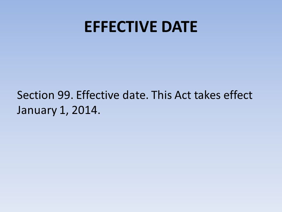 EFFECTIVE DATE Section 99. Effective date. This Act takes effect January 1, 2014.
