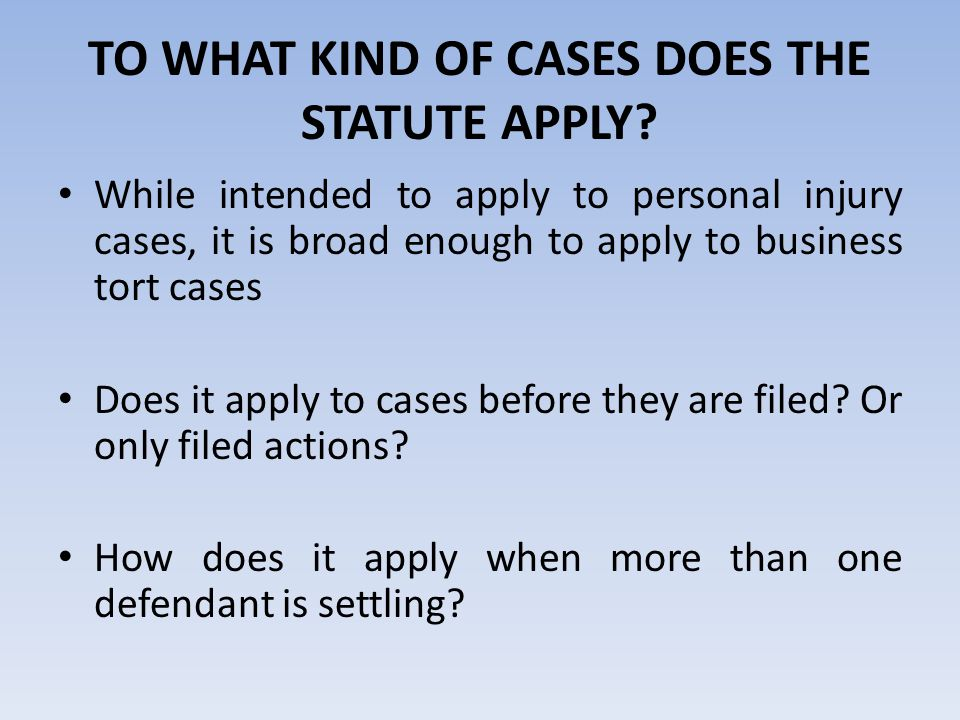 TO WHAT KIND OF CASES DOES THE STATUTE APPLY? While intended to apply to personal injury cases, it is broad enough to apply to business tort cases Doe