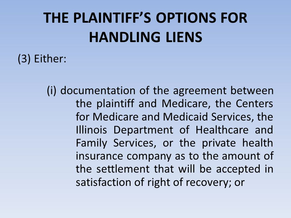 THE PLAINTIFF'S OPTIONS FOR HANDLING LIENS (ii) a letter from the plaintiff's attorney agreeing to hold the full amount of the claimed recovery in the plaintiff's attorney's client fund account pending final resolution of the amount of the right to recovery; or (iii) an offer that the defendant hold the full amount of the claimed right to recovery pending final resolution of the amount of the right of recovery; or (iv) documentation of any other method of resolution of the liens as agreed by the parties.