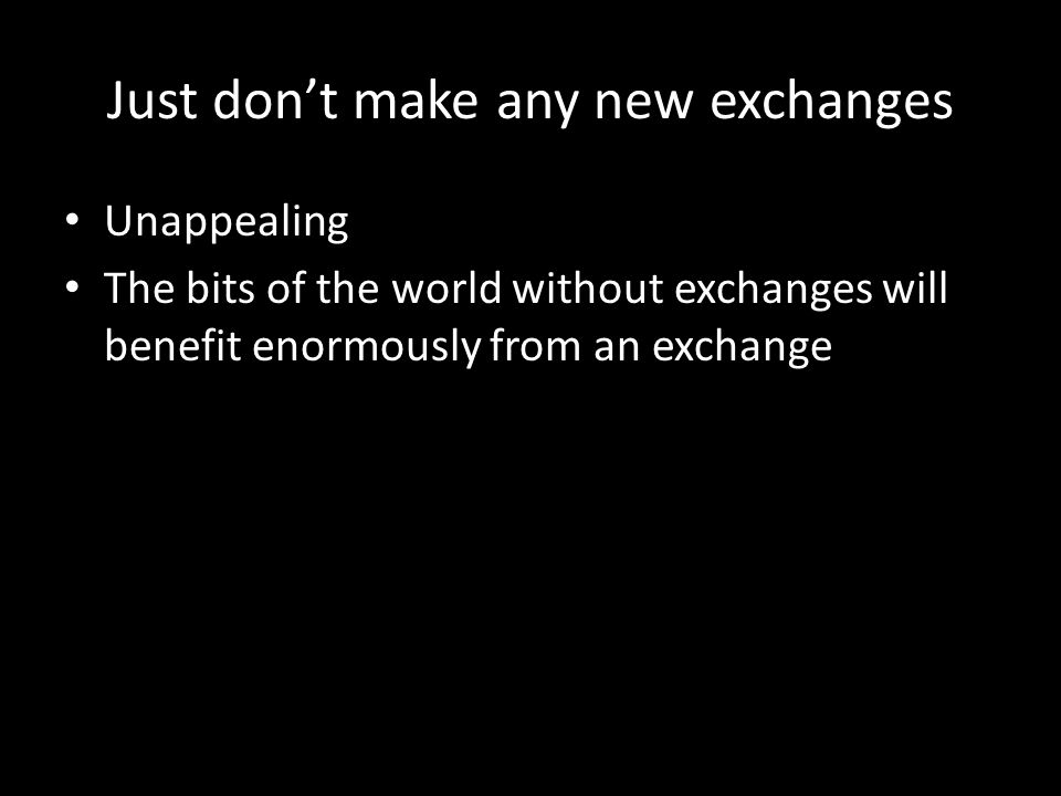 Just don't make any new exchanges Unappealing The bits of the world without exchanges will benefit enormously from an exchange