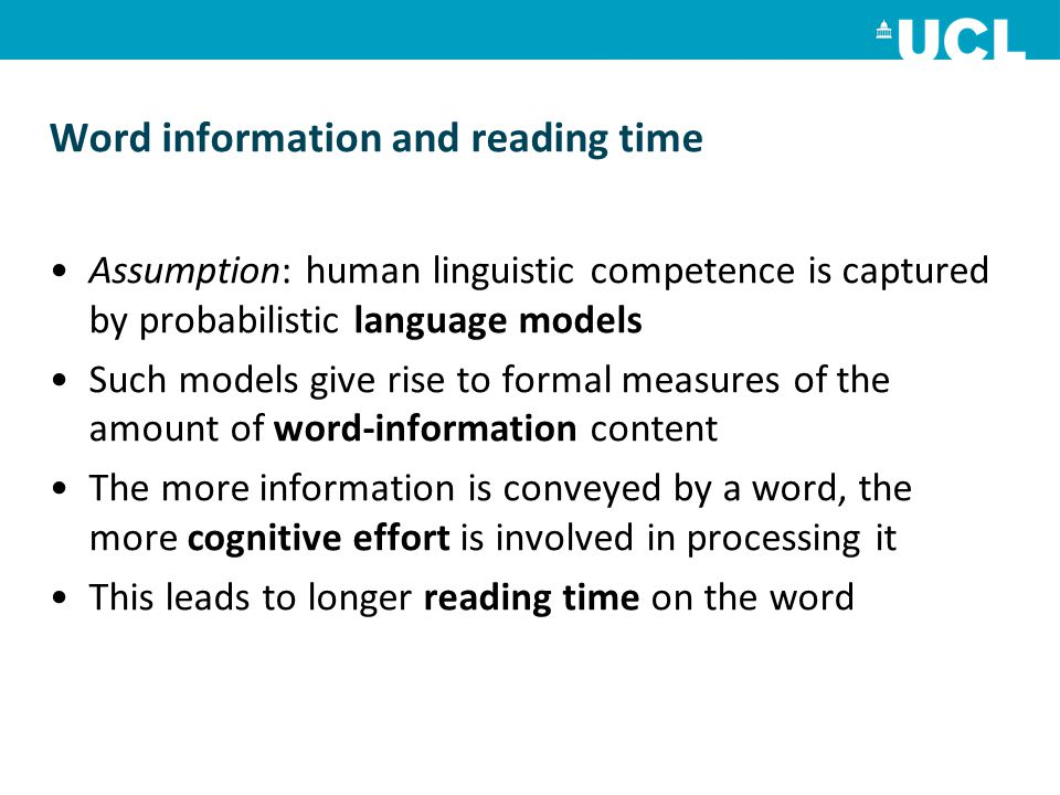 Word information and reading time Assumption: human linguistic competence is captured by probabilistic language models Such models give rise to formal measures of the amount of word-information content The more information is conveyed by a word, the more cognitive effort is involved in processing it This leads to longer reading time on the word