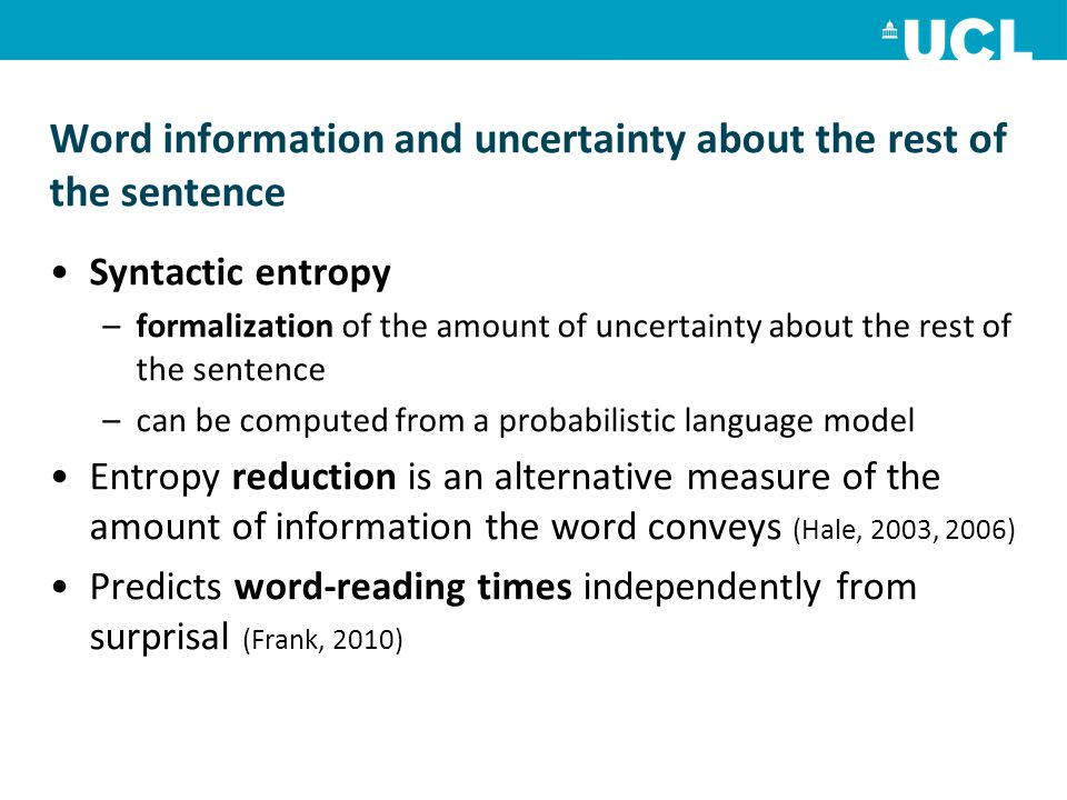 Word information and uncertainty about the rest of the sentence Syntactic entropy –formalization of the amount of uncertainty about the rest of the sentence –can be computed from a probabilistic language model Entropy reduction is an alternative measure of the amount of information the word conveys (Hale, 2003, 2006) Predicts word-reading times independently from surprisal (Frank, 2010)