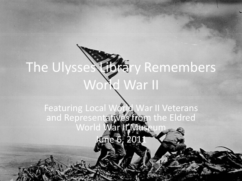 The Ulysses Library Remembers World War II Featuring Local World War II Veterans and Representatives from the Eldred World War II Museum June 6, 2011