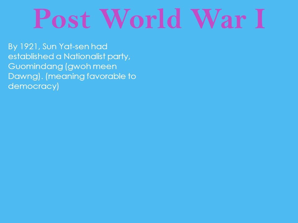 Post World War I By 1921, Sun Yat-sen had established a Nationalist party, Guomindang (gwoh meen Dawng). (meaning favorable to democracy)