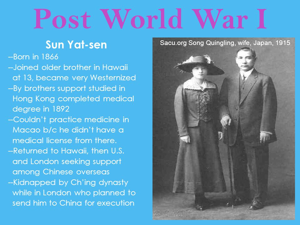 Post World War I Sun Yat-sen --Born in 1866 --Joined older brother in Hawaii at 13, became very Westernized --By brothers support studied in Hong Kong