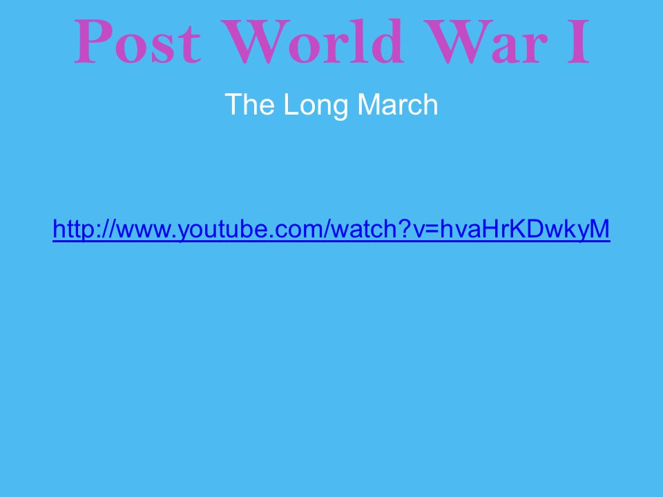 Post World War I The Long March http://www.youtube.com/watch?v=hvaHrKDwkyM