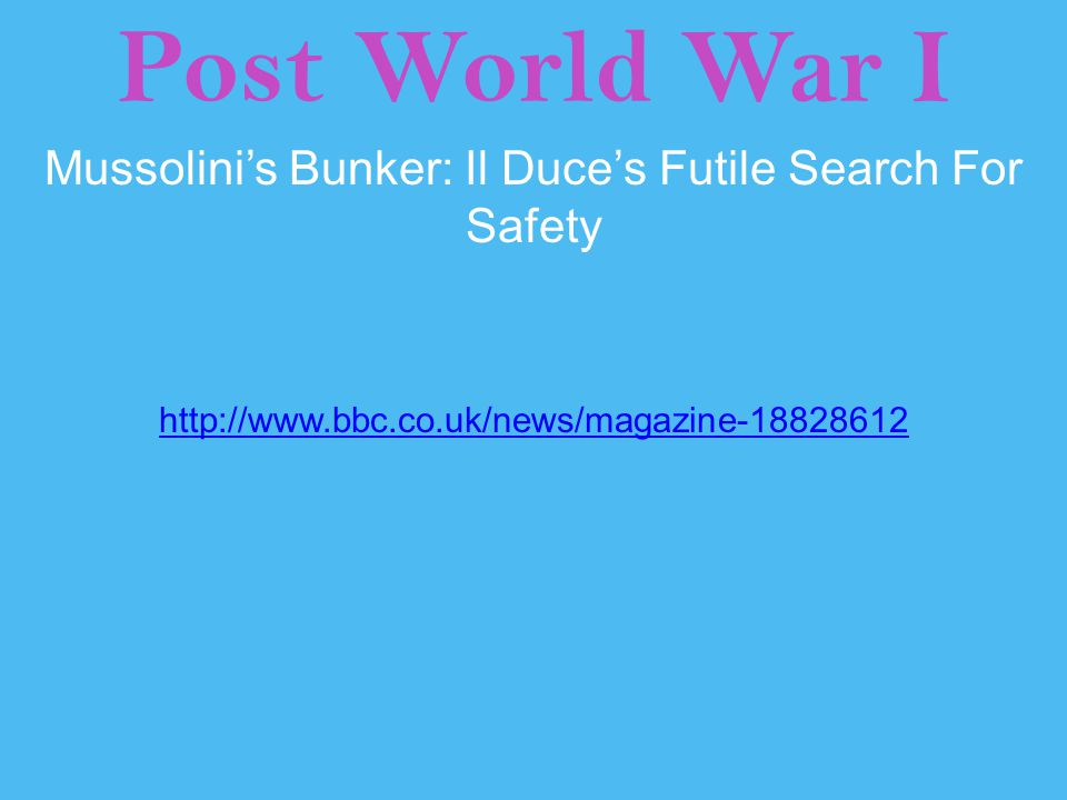 Post World War I Mussolini's Bunker: Il Duce's Futile Search For Safety http://www.bbc.co.uk/news/magazine-18828612