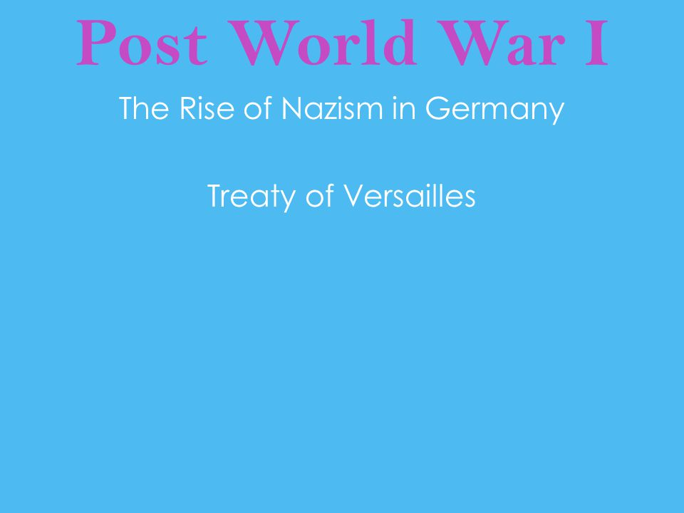Post World War I The Rise of Nazism in Germany Treaty of Versailles