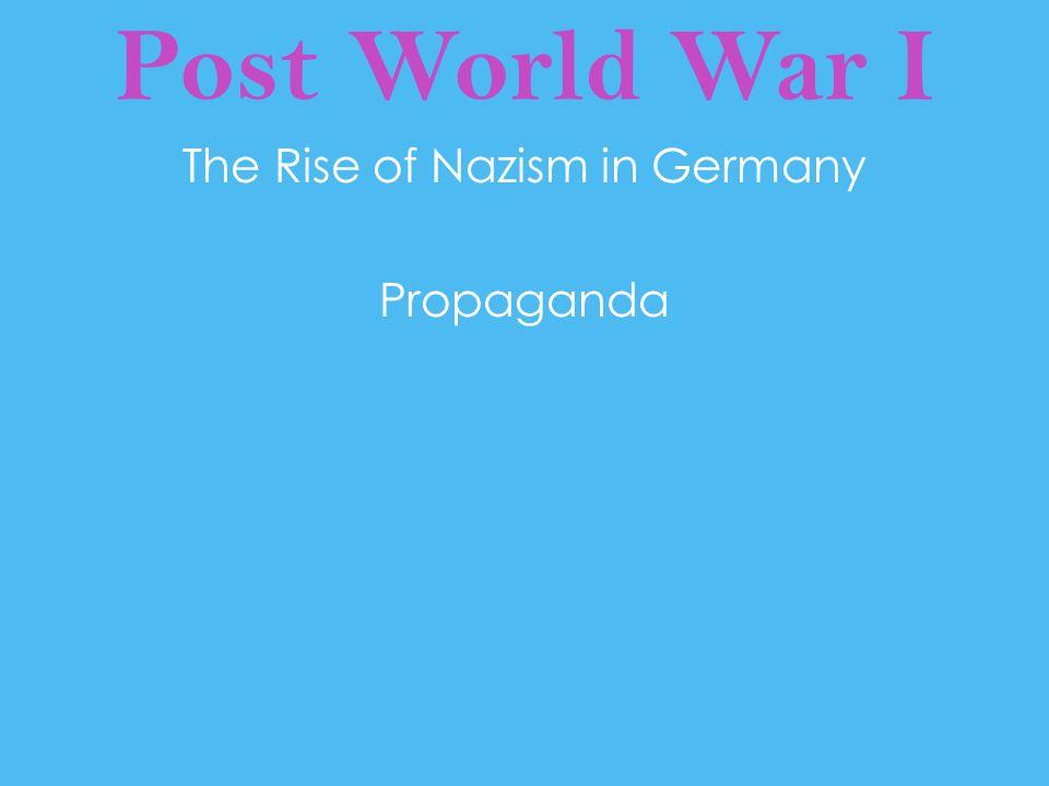 Post World War I The Rise of Nazism in Germany Propaganda