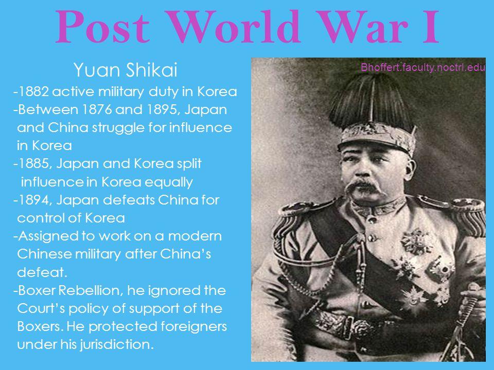 Post World War I Yuan Shikai -1882 active military duty in Korea -Between 1876 and 1895, Japan and China struggle for influence in Korea -1885, Japan