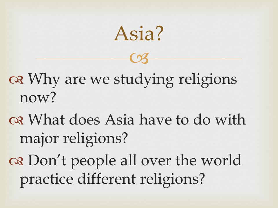   Why are we studying religions now. What does Asia have to do with major religions.