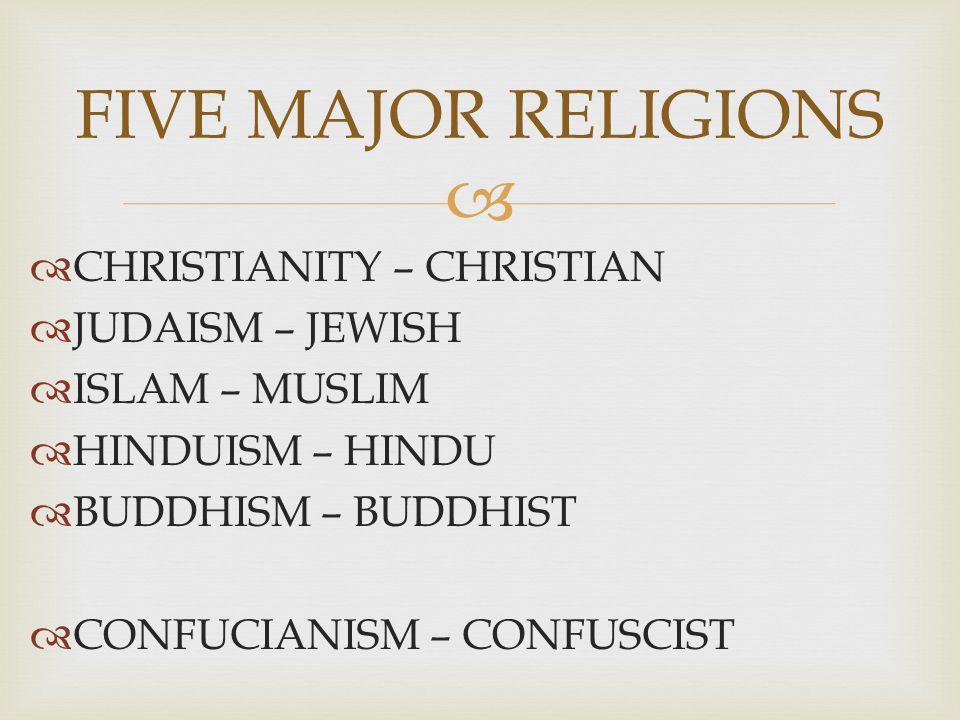   CHRISTIANITY – CHRISTIAN  JUDAISM – JEWISH  ISLAM – MUSLIM  HINDUISM – HINDU  BUDDHISM – BUDDHIST  CONFUCIANISM – CONFUSCIST FIVE MAJOR RELIGIONS