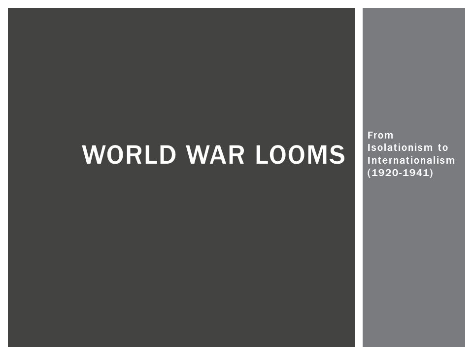 From Isolationism to Internationalism (1920-1941) WORLD WAR LOOMS