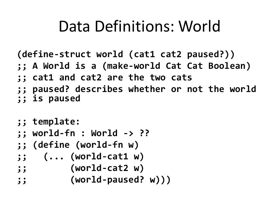Data Definitions: World (define-struct world (cat1 cat2 paused )) ;; A World is a (make-world Cat Cat Boolean) ;; cat1 and cat2 are the two cats ;; paused.
