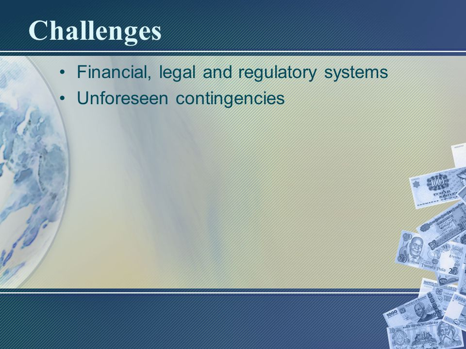 Challenges Financial, legal and regulatory systems Unforeseen contingencies