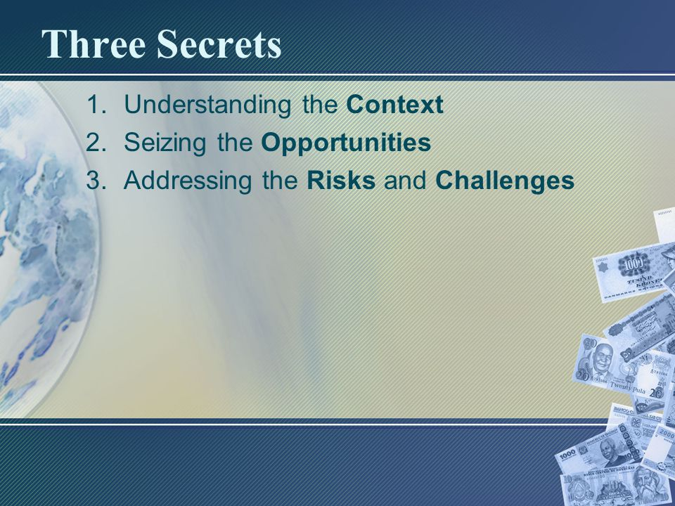 Three Secrets 1.Understanding the Context 2.Seizing the Opportunities 3.Addressing the Risks and Challenges