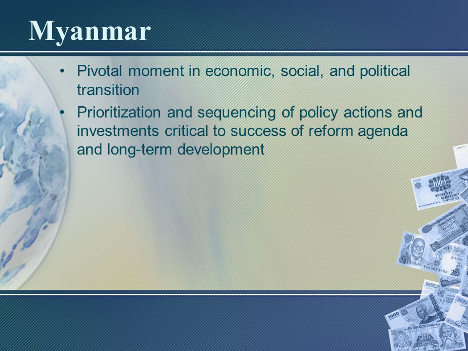 Myanmar Pivotal moment in economic, social, and political transition Prioritization and sequencing of policy actions and investments critical to success of reform agenda and long-term development